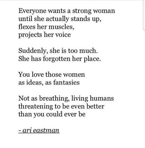 A Strong Woman: Everyone wants a strong woman  until she actually stands up,  flexes her muscles,  projects her voice  Suddenly, she is too much.  She has forgotten her place.  You love those women  as ideas, as fantasies  Not as breathing, living humans  threatening to be even better  than you could ever be  ari eastman