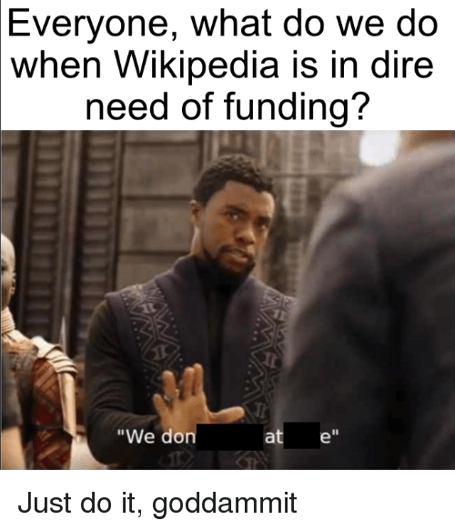 1a6c1d5f1eb6 Everyone What Do We Do When Wikipedia Is in Dire Need of Funding  We ...