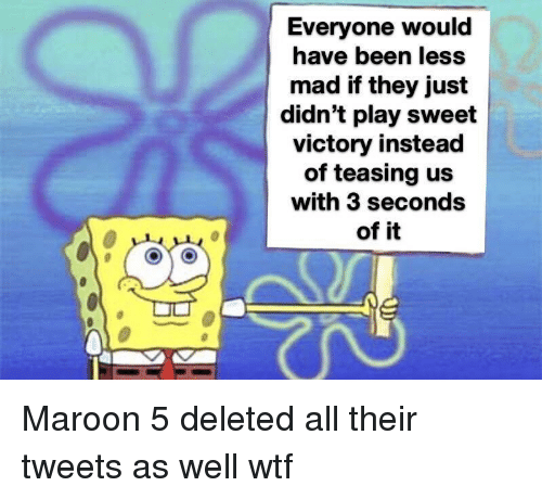 Wtf, Maroon 5, and Mad: Everyone would  have been less  mad if they just  didn't play sweet  victory instead  of teasing us  with 3 seconds  of it Maroon 5 deleted all their tweets as well wtf