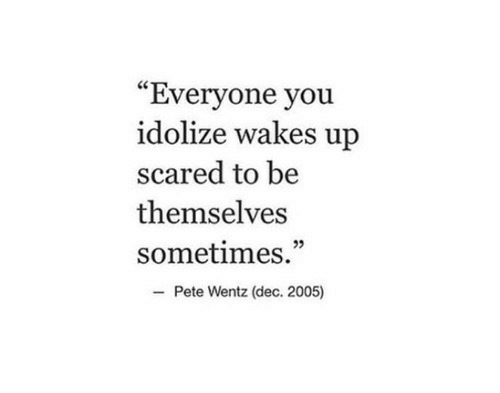 "Pete Wentz, You, and Dec: ""Everyone you  idolize wakes up  scared to be  themselves  sometimes.""  Pete Wentz (dec. 2005)"