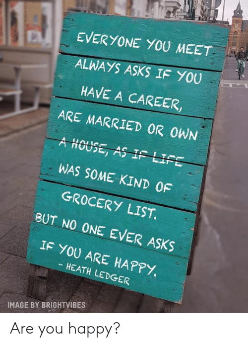 Memes, Happy, and Heath Ledger: EVERYONE YOU MEET  ALWAYS ASKS IF YOU  HAVE A CAREER,  ARE MARRIED OR OWN  A HOUSE, AS IF LI  WAS SOME KIND 0F  GROCERY LIST  BUT NO ONE EVER ASKS  IF YOU ARE HAPPY.  HEATH LEDGER  IMAGE BY BRIGHTVIBES Are you happy?