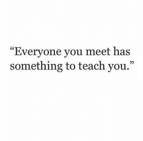 "You, Everyone, and  Something: ""Everyone you meet has  something to teach you."""