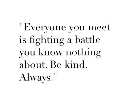 "Fighting, You, and Nothing: ""Everyone you meet  is fighting a battle  vou know nothing  about. Be kind.  Always."