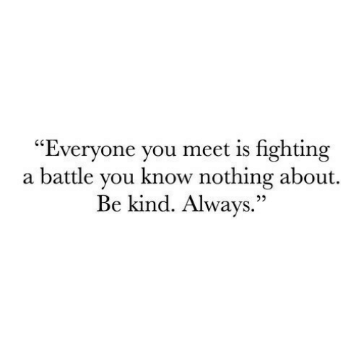 "Fighting, You, and You Know Nothing: ""Everyone you meet is fighting  a battle you know nothing about.  Be kind. Always.""  22"