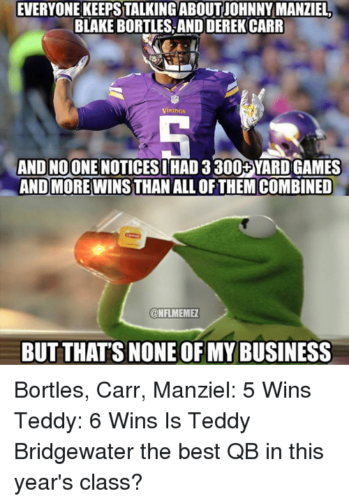 teddy bridgewater: EVERYONEKEEPSTALKING ABOUT JOHNNY MANZIEL.  BLAKE BORTLES, AND DEREK CARR  IKlinGS  AND NOONE NOTICESIHAD 3 300+YARD GAMES  ANDMORE WINSTHAN ALL OF THEM COMBINED  ONFLMEMEZ  BUT THATS NONE OF MY BUSINESS Bortles, Carr, Manziel: 5 Wins Teddy: 6 Wins Is Teddy Bridgewater the best QB in this year's class?