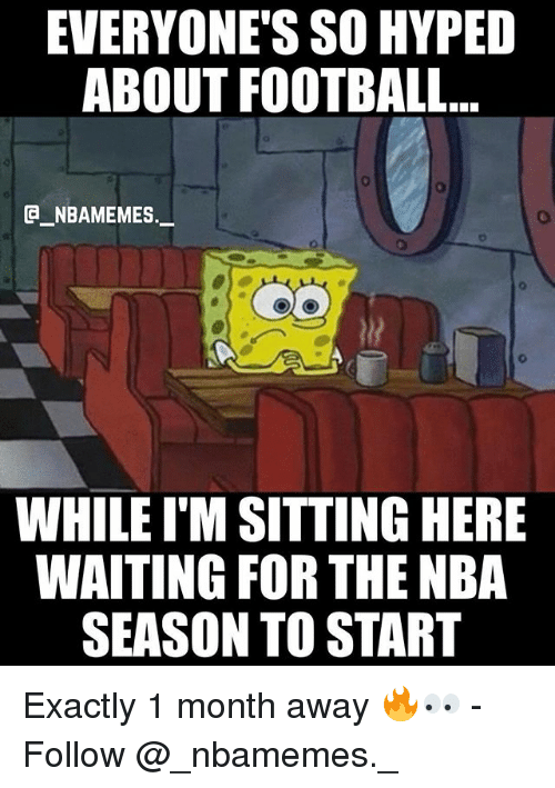 Sitting Here Waiting: EVERYONE'S SO HYPED  ABOUT FOOTBALL...  e_NBAMEMEs._  WHILE I'M SITTING HERE  WAITING FOR THE NBA  SEASON TO START Exactly 1 month away 🔥👀 - Follow @_nbamemes._