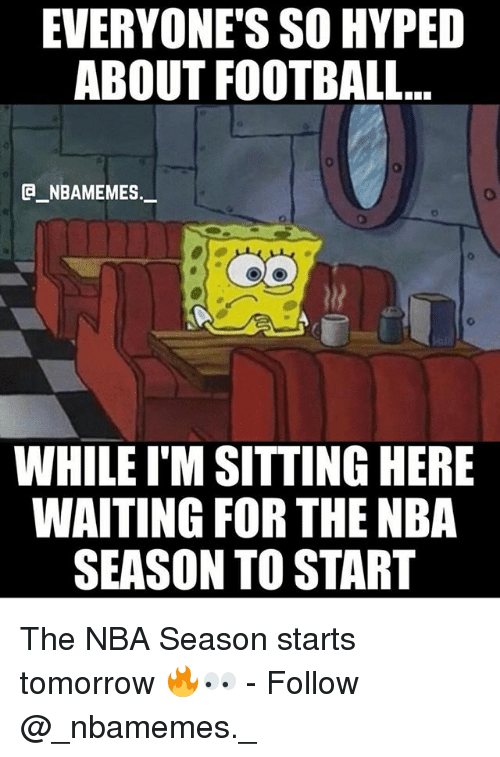 Sitting Here Waiting: EVERYONE'S SO HYPED  ABOUT FOOTBALL...  e_NBAMEMEs._  WHILE I'M SITTING HERE  WAITING FOR THE NBA  SEASON TO START The NBA Season starts tomorrow 🔥👀 - Follow @_nbamemes._