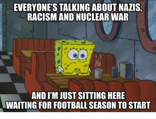 Sitting Here Waiting: EVERYONE'S TALKING ABOUT NAZIS,  RACISM AND NUCLEAR WAR  AND I'M JUST SITTING HERE  WAITING FOR FOOTBALL SEASON TO START