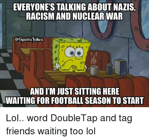 Sitting Here Waiting: EVERYONE'S TALKING ABOUT NAZIS  RACISM AND NUCLEAR WAR  @Sportsjokes  AND I'M JUST SITTING HERE  WAITING FOR FOOTBALL SEASON TO START Lol.. word DoubleTap and tag friends waiting too lol