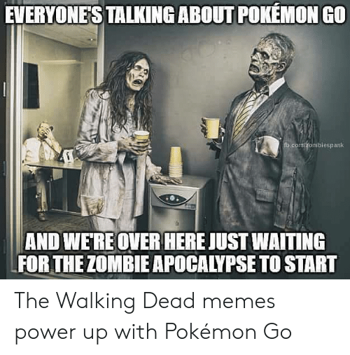 the walking dead memes: EVERYONE'S TALKING ABOUT POKEMON GO  fb.com/zombiespank  AND WERE OVERHERE JUST WAITING  FOR THE ZOMBIE APOCALYPSE TO START The Walking Dead memes power up with Pokémon Go