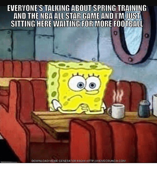 Sitting Here Waiting: EVERYONE'S TALKING ABOUT SPRING TRAINING  AND THE NBA ALL STAR GAME AND  ITM JUST  SITTING HERE WAITING FORHMORE FOOTBALL  DOWNLOAD MEME GENERATOR FROM HTTP:llMEMECRUNCH.coM