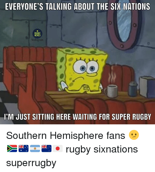 Sitting Here Waiting: EVERYONE'S TALKING ABOUT THE SIX NATIONS  RUGBY  MEMES  I'M JUST SITTING HERE WAITING FOR SUPER RUGBY Southern Hemisphere fans 😕🇿🇦🇦🇺🇦🇷🇳🇿🇯🇵 rugby sixnations superrugby