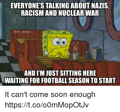 Sitting Here Waiting: EVERYONE'S TALKINGABOUT NAZIS,  RACISM AND NUCLEAR WAR  @NFL MEMES  AND I'M JUST SITTING HERE  WAITING FOR FOOTBALL SEASON TO START It can't come soon enough https://t.co/o0mMopOtJv