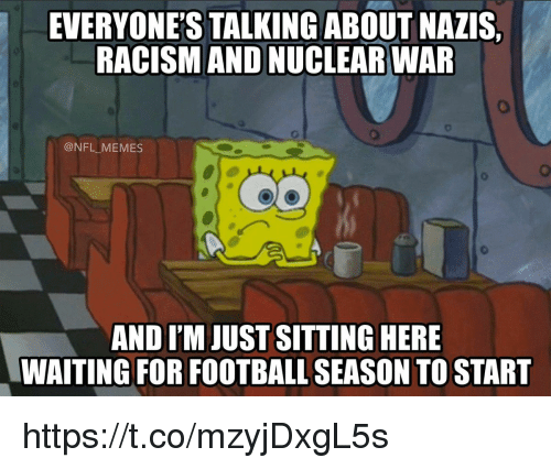 Sitting Here Waiting: EVERYONE'S TALKINGABOUT NAZIS,  RACISM AND NUCLEAR WAR  @NFL MEMES  AND I'M JUST SITTING HERE  WAITING FOR FOOTBALL SEASON TO START https://t.co/mzyjDxgL5s