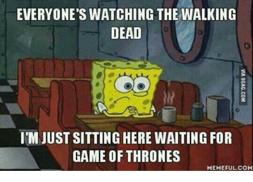 Game Of Throne Meme: EVERYONE'S WATCHING THE WALKING  DEAD  I'M JUST SITTINGHERE WAITING FOR  GAME OF THRONES  MEMEFUL.COM