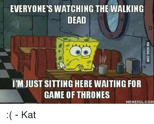 Game Of Throne Meme: EVERYONE'S WATCHING THE WALKING  DEAD  IMJUST SITTING HERE WAITING FOR  GAME OF THRONES  MEMEFUL COM :( - Kat