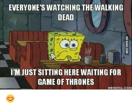 Memes, The Walking Dead, and Walking Dead: EVERYONE'S WATCHING THE WALKING  DEAD  IMJUST SITTING HERE WAITING FOR  GAME OF THRONES  MEMEFUL COM 😊