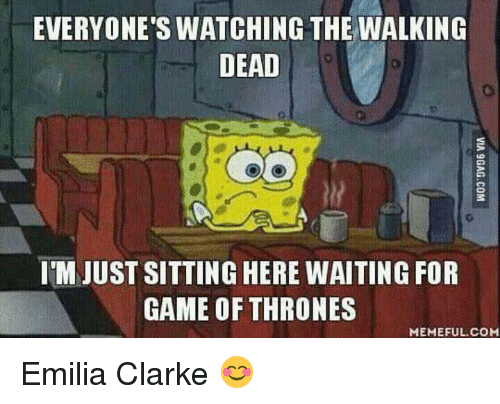 Game Of Throne Meme: EVERYONE'S WATCHING THE WALKING  DEAD  IMJUST SITTING HERE WAITING FOR  GAME OF THRONES  MEMEFUL COM Emilia Clarke 😊