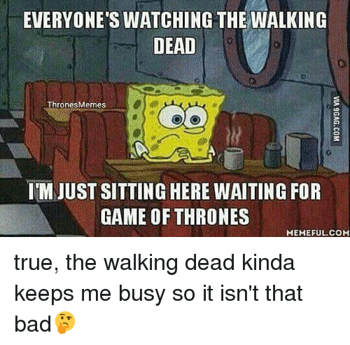 Game Of Throne Meme: EVERYONE'S WATCHING THE WALKING  DEAD  Thrones Memes  IM JUST SITTING HERE WAITING FOR  GAME OF THRONES  MEMEFUL COM true, the walking dead kinda keeps me busy so it isn't that bad🤔