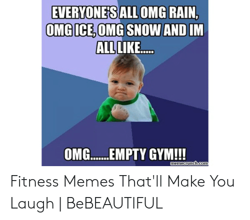 Funny Workout Memes: EVERYONESALL OMG RAIN,  OMG ICE, OMG SNOW AND IM  ALL  IKE...  OM....EMPTY GYM!! Fitness Memes That'll Make You Laugh | BeBEAUTIFUL