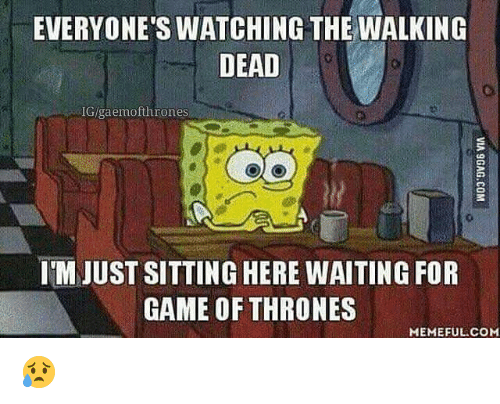 Game Of Throne Meme: EVERYONE'SWATCHING THE WALKING  DEAD  IG/gaemofthrones  IM JUST SITTING HERE WAITING FOR  GAME OF THRONES  MEMEFUL COM 😥
