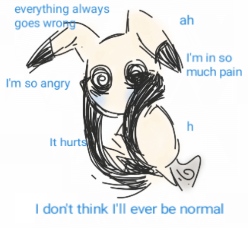 Angry, Pain, and Think: everything always  goes wrong  ah  I'm in so  much pain  I'm so angry  It hurts  I don't think I'll ever be normal