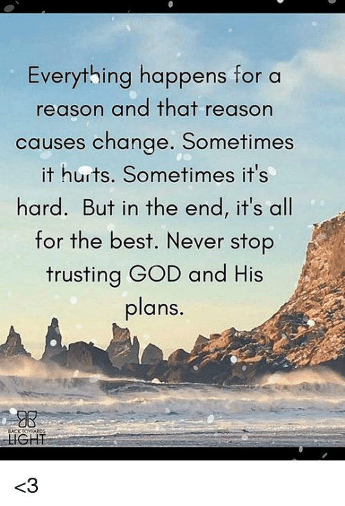 God, Memes, and Best: Everything happens for a  reason and that reason  causes change. Sometimes  it hurts. Sometimes it's  hard. But in the end, it's all  for the best. Never stop  trusting GOD and His  plans.  BACKTOWARDS <3