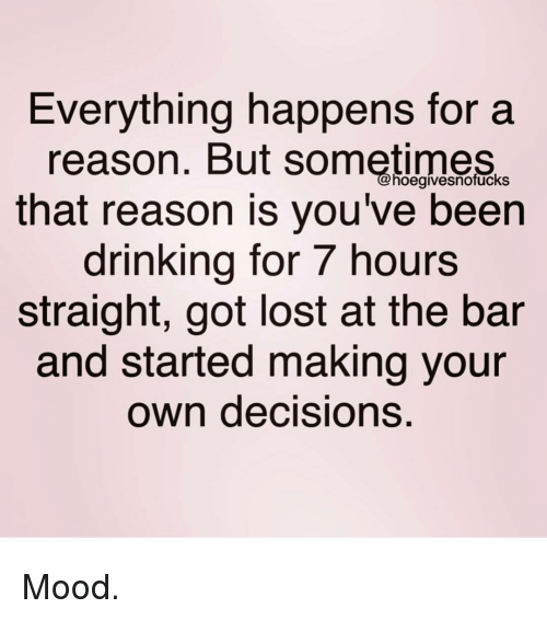 making your own: Everything happens for a  reason. But sometimes  that reason is you've been  drinking for 7 hours  straight, got lost at the bar  and started making your  own decisions.  hoegivesnofuckS Mood.