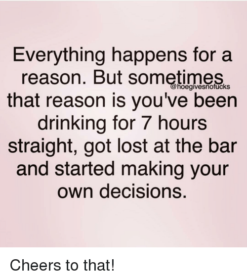 Drinking, Lost, and Girl Memes: Everything happens for a  reason. But sometimes  that reason is you've been  drinking for 7 hours  straight, got lost at the bar  and started making your  own decisions.  hoegivesnofuckS Cheers to that!