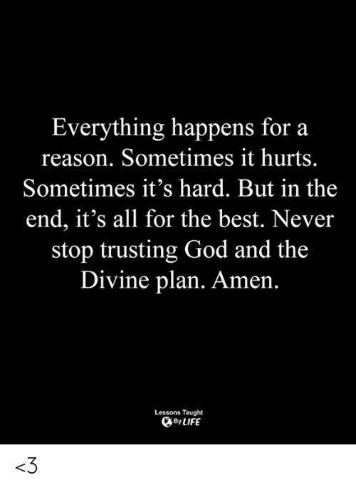 God, Memes, and Best: Everything happens for a  reason. Sometimes it hurts.  Sometimes it's hard. But in the  end, it's all for the best. Never  stop trusting God and the  Divine plan. Amen.  Lessons Taught  ByLIFE <3