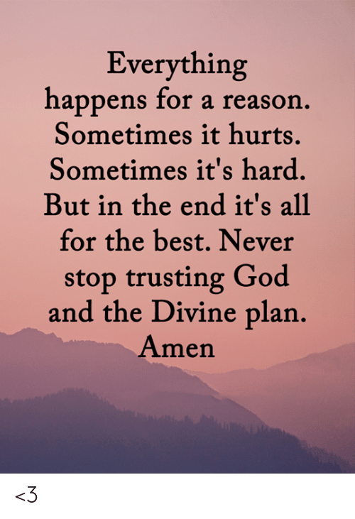 Never Stop: Everything  happens for a reason.  Sometimes it hurts.  Sometimes it's hard.  But in the end it's all  for the best. Never  stop trusting God  and the Divine plan.  Amen <3
