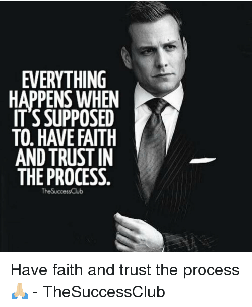 have faith: EVERYTHING  HAPPENS WHEN  IT'S SUPPOSED  TO, HAVE FAITH  AND TRUSTIN  THE PROCESS  TheSuccessClub Have faith and trust the process 🙏🏼 - TheSuccessClub