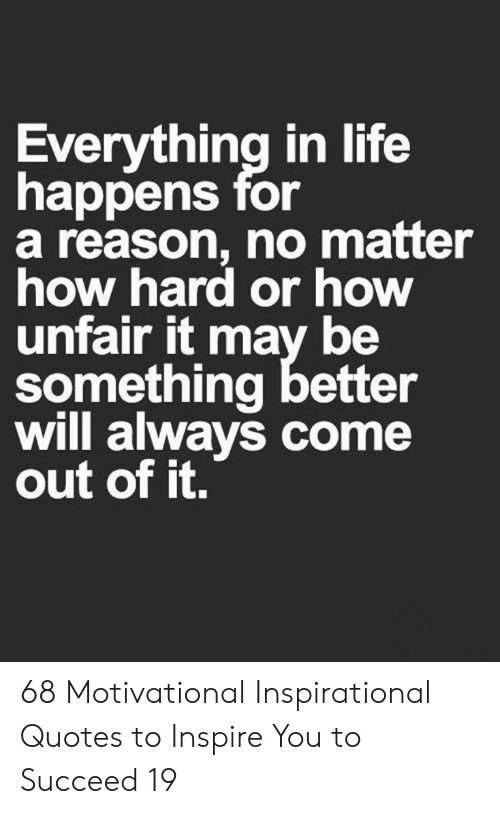 Life, Quotes, and Reason: Everything in life  happens for  a reason, no matter  how hard or how  unfair it may be  something better  will always come  out of it. 68 Motivational Inspirational Quotes to Inspire You to Succeed 19