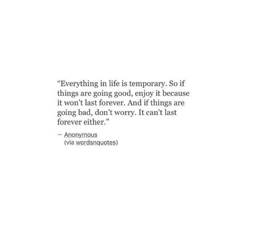 "Bad, Life, and Anonymous: Everything in life is temporary. So if  things are going good, enjoy it because  it won't last forever. And if things are  going bad, don't worry. It can't last  forever either.""  - Anonymous  (via wordsnquotes)"