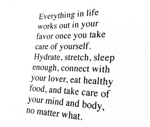 Eat Healthy: Everything in life  works out in your  favor once you take  care of yourself.  Hydrate, stretch, sleep  enough, connect with  your lover, eat healthy  food, and take care of  your mind and body,  no matter what.