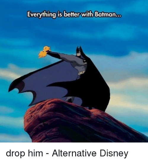 Batmane: Everything is better with Batman... drop him - Alternative Disney