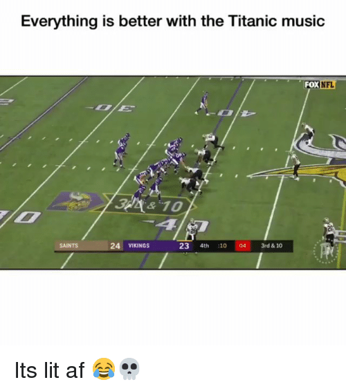 It's lit: Everything is better with the Titanic music  FOX  NFL  2  SAINTS  24 VIKINGS  23 4th 1004 3rd & 10 Its lit af 😂💀