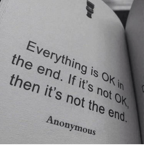 ok then: Everything is OK in  the end. If it's not OK  then it's not the end.  Anonymous