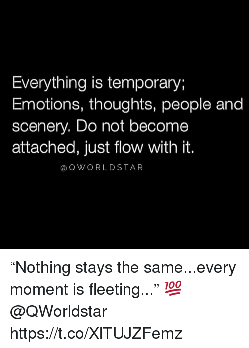 "Moment, People, and Just: Everything is temporary;  Emotions, thoughts, people and  scenery. Do not become  attached, just flow with it.  a QWORLDSTAR ""Nothing stays the same...every moment is fleeting..."" 💯 @QWorldstar https://t.co/XlTUJZFemz"