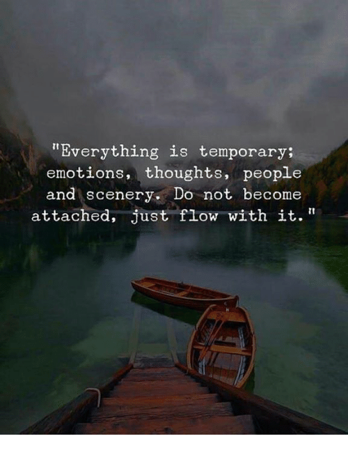 "People, Just, and Everything: ""Everything is temporary  emotions, thoughts, people  and scenery. Do not become  attached, just flow with it."""