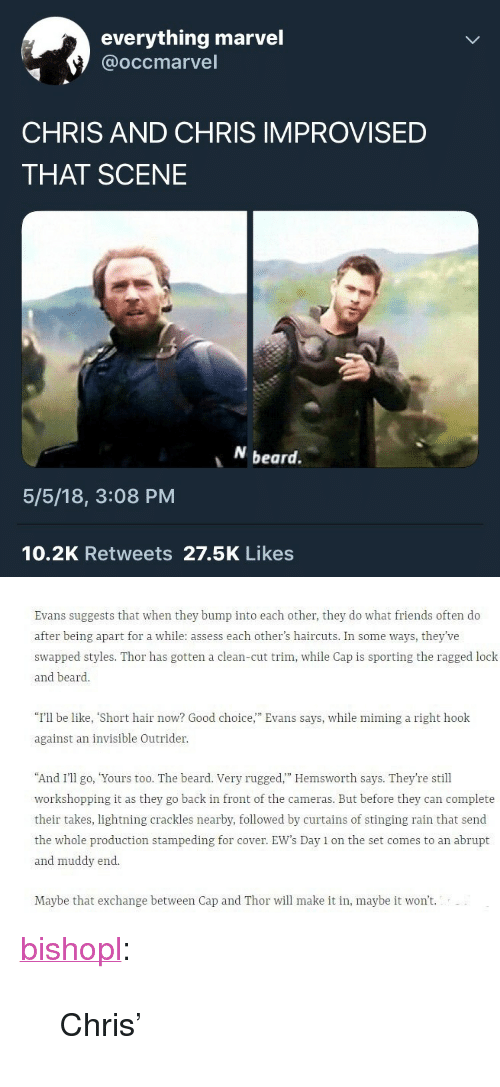 "Muddy: everything marvel  @occmarvel  CHRIS AND CHRIS IMPROVISED  THAT SCENE  beard.  5/5/18, 3:08 PM  10.2K Retweets 27.5K Likes   Evans suggests that when they bump into each other, they do what friends often do  after being apart for a while: assess each other's haircuts. In some ways, they've  swapped styles. Thor has gotten a clean-cut trim, while Cap is sporting the ragged lock  and beard.  ""I'll be like, ""Short hair now? Good choice,"" Evans says, while mining a right hook  against an invisible Outrider  And I'II o, Yours too. The beard. Very rugged."" Hemsworth says. They're still  workshopping it as they go back in front of the cameras. But before they can complete  their takes, lightning crackles nearby, followed by curtains of stinging rain that send  the whole production stampeding for cover. EW's Day 1 on the set comes to an abrupt  and muddy end  Maybe that exchange between Cap and Thor will make it in, maybe it won't. <p><a href=""https://bishopl.tumblr.com/post/173646648908/chris"" class=""tumblr_blog"">bishopl</a>:</p>  <blockquote><p>Chris'</p></blockquote>"