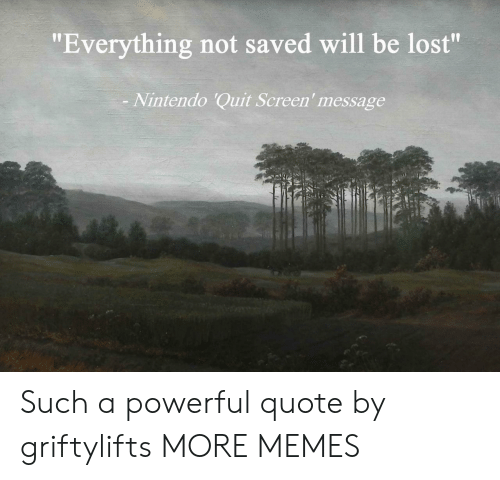 """A Powerful: """"Everything not saved will be lost""""  Nintendo 'Quit Screen' message Such a powerful quote by griftylifts MORE MEMES"""