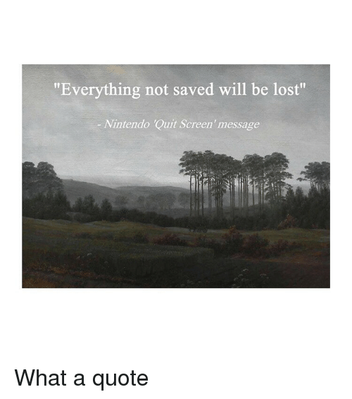 """Nintendo, Lost, and Classical Art: """"Everything not saved will be lost""""  Nintendo Quit Screen'message What a quote"""