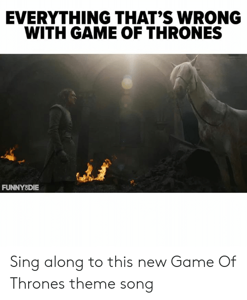 Dank, Game of Thrones, and Game: EVERYTHING THAT'S WRONG  WITH GAME OF THRONES  켜  FUNNYSDIE Sing along to this new Game Of Thrones theme song