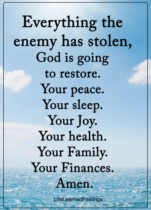 the enemy: Everything the  enemy has stolen,  God is going  to restore.  Your peace.  Your sleep.  Your Joy.  Your health  Your Family.  Your Finances.  Amen.  LifeLearnedFeelings
