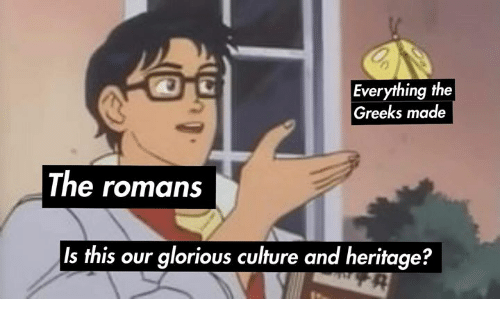Rough Roman: Everything the  Greeks made  The romans  Is this our glorious culture and heritage?