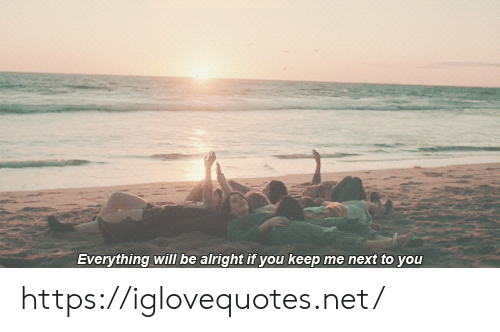 Everything Will: Everything will be alright if you keep me next to you https://iglovequotes.net/