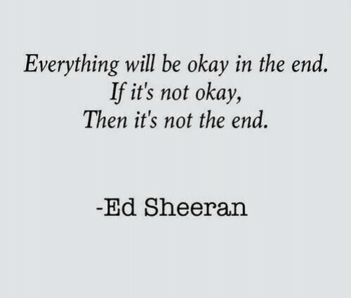 Everything Will: Everything will be okay in the end  If it's not okay,  Then it's not the end.  -Ed Sheeran