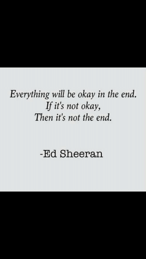 Everything Will: Everything will be okay in the end.  If it's not okay,  Then it's not the end.  Ed Sheeran