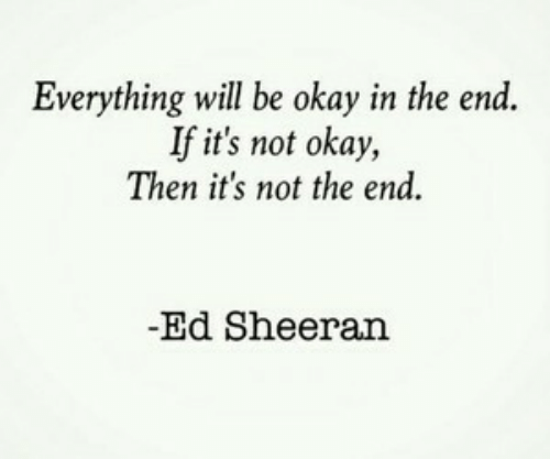 Everything Will: Everything will be okay in the end.  If it's not okay,  Then it's not the end  -Ed Sheeran